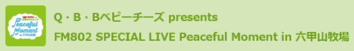 Q・B・Bベビーチーズ presents FM802 SPECIAL LIVE Peaceful Moment in 六甲山牧場