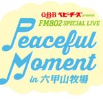 6/3 Q・B・Bベビーチーズ presents FM802 SPECIAL LIVE Peaceful Moment in 六甲山牧場